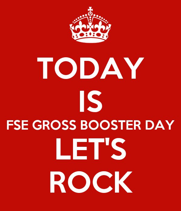 TODAY IS FSE GROSS BOOSTER DAY LET'S ROCK