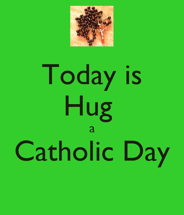 Today is Hug  a Catholic Day