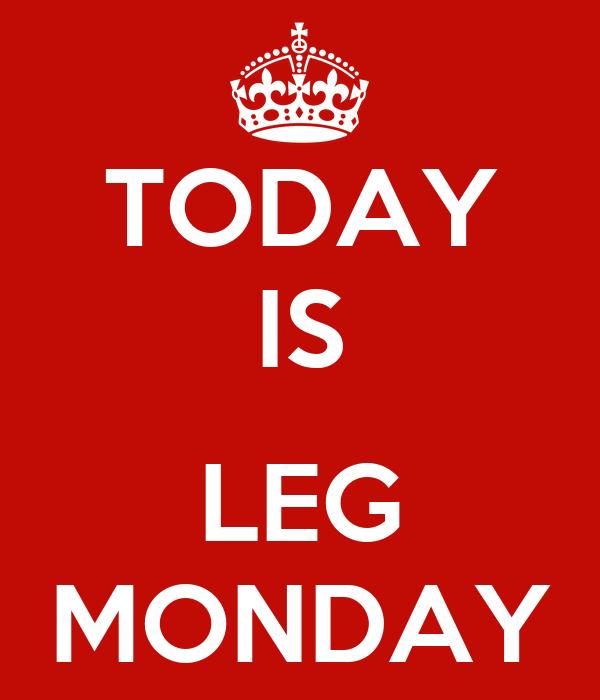 TODAY IS  LEG MONDAY