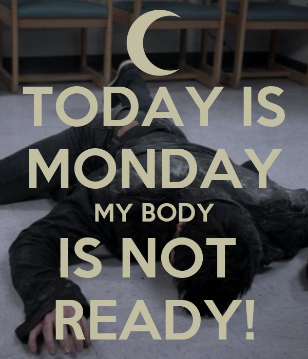 TODAY IS MONDAY MY BODY IS NOT  READY!