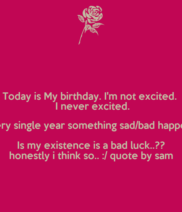 Today is My birthday. I\'m not excited. I never excited. every ...