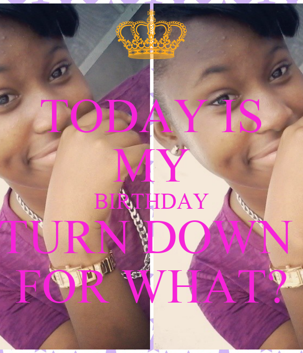TODAY IS MY BIRTHDAY TURN DOWN  FOR WHAT?