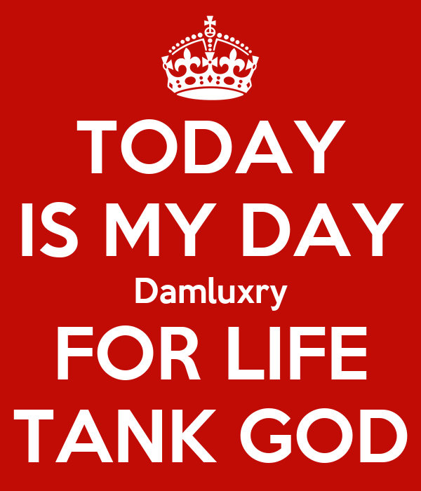TODAY IS MY DAY Damluxry FOR LIFE TANK GOD