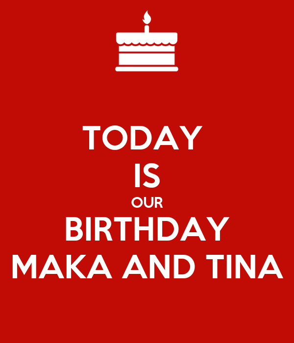 TODAY  IS OUR BIRTHDAY MAKA AND TINA