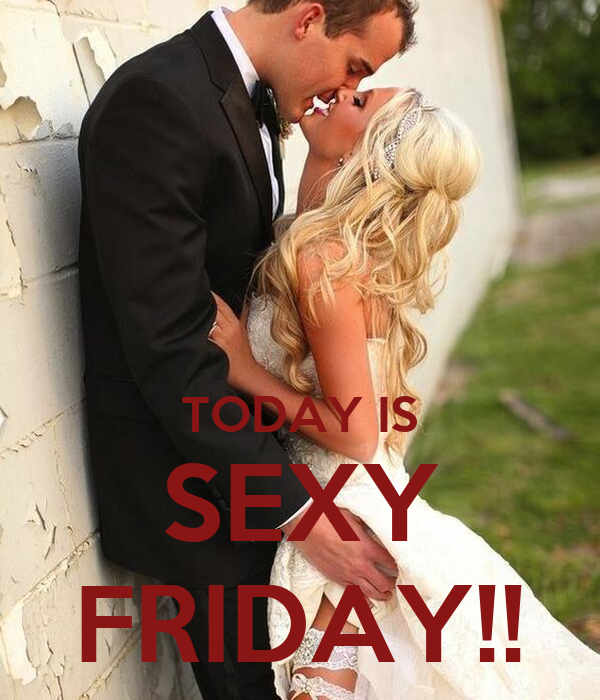TODAY IS SEXY FRIDAY!!