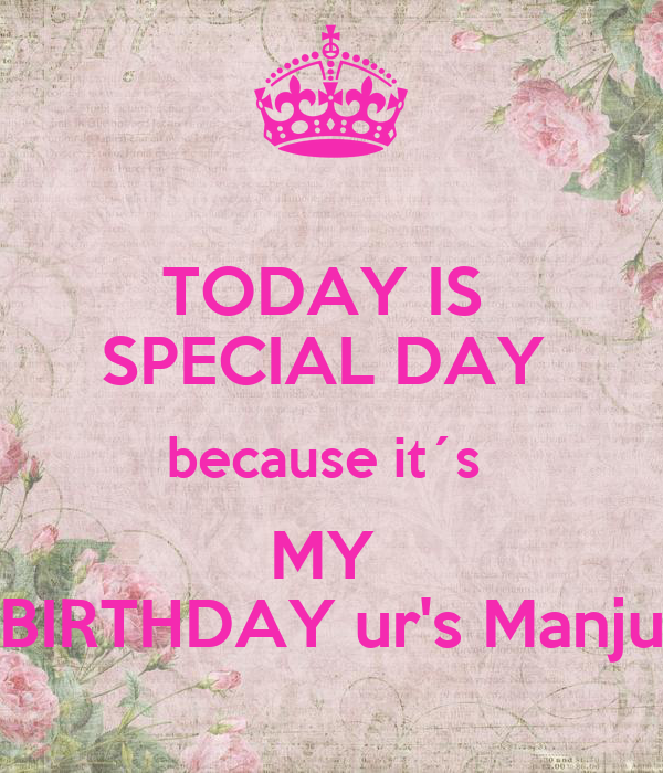 TODAY IS  SPECIAL DAY  because it´s  MY  BIRTHDAY ur's Manju