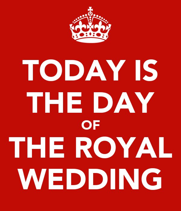 TODAY IS THE DAY OF THE ROYAL WEDDING
