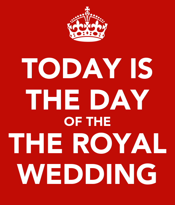 TODAY IS THE DAY OF THE THE ROYAL WEDDING