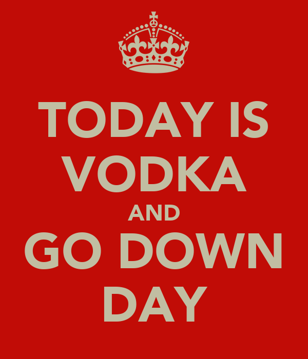 TODAY IS VODKA AND GO DOWN DAY