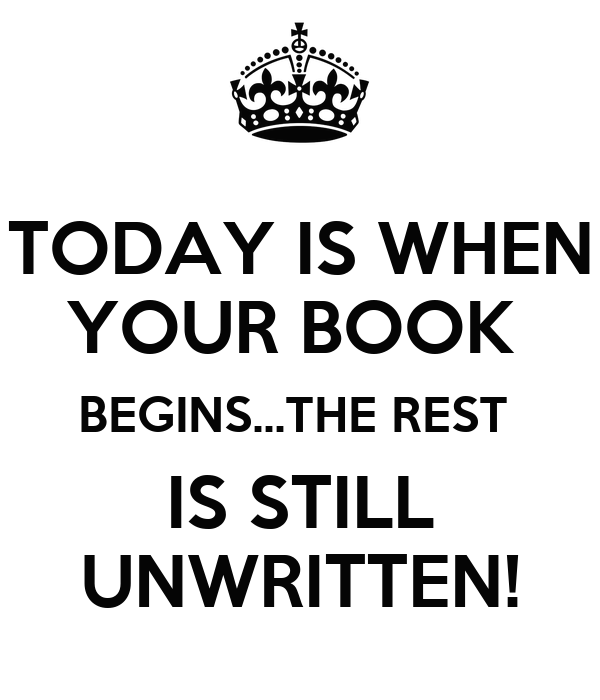TODAY IS WHEN YOUR BOOK  BEGINS...THE REST  IS STILL UNWRITTEN!