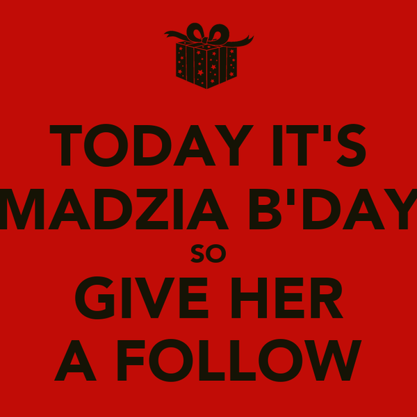 TODAY IT'S MADZIA B'DAY SO GIVE HER A FOLLOW
