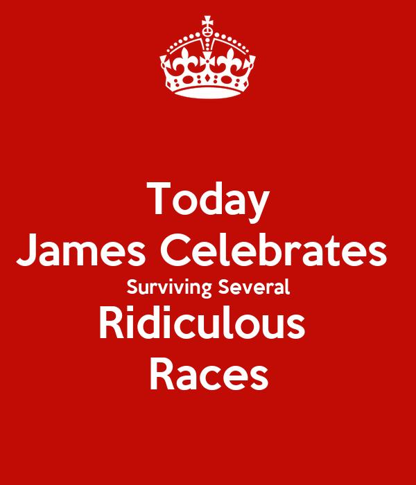 Today James Celebrates  Surviving Several Ridiculous  Races