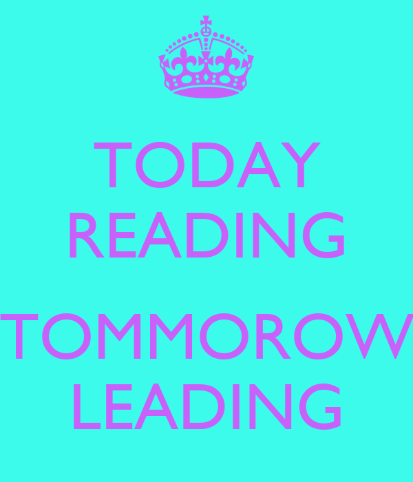 TODAY READING  TOMMOROW LEADING