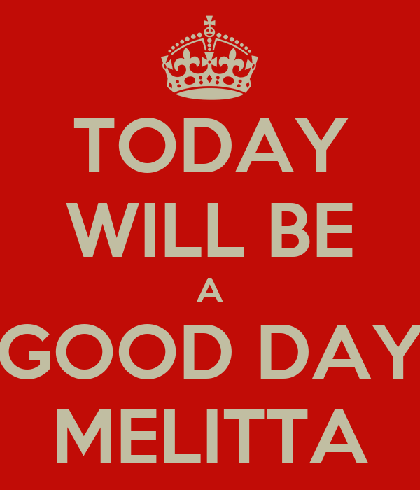 TODAY WILL BE A GOOD DAY MELITTA