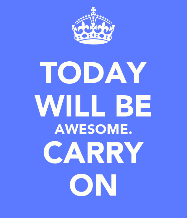 TODAY WILL BE AWESOME. CARRY ON