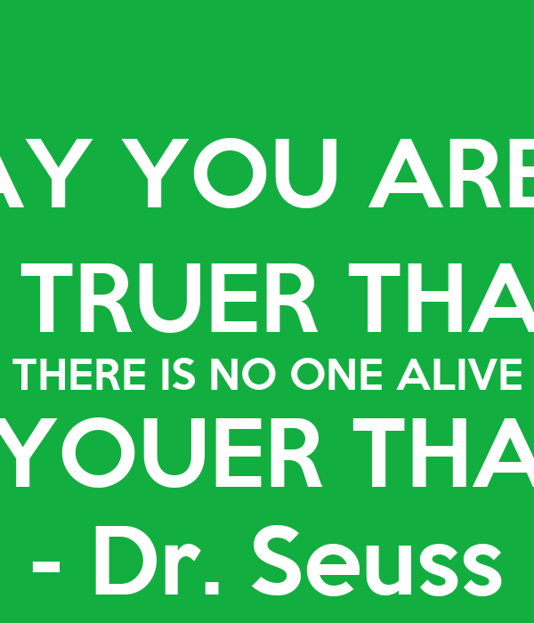 """TODAY YOU ARE YOU, THAT IS TRUER THAN TRUE. THERE IS NO ONE ALIVE WHO IS YOUER THAN YOU."" - Dr. Seuss"
