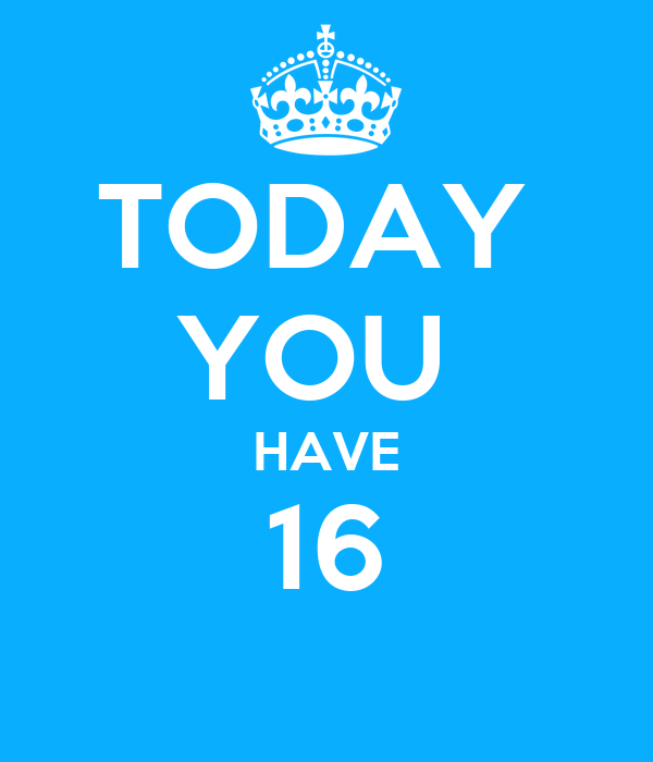 TODAY  YOU  HAVE 16