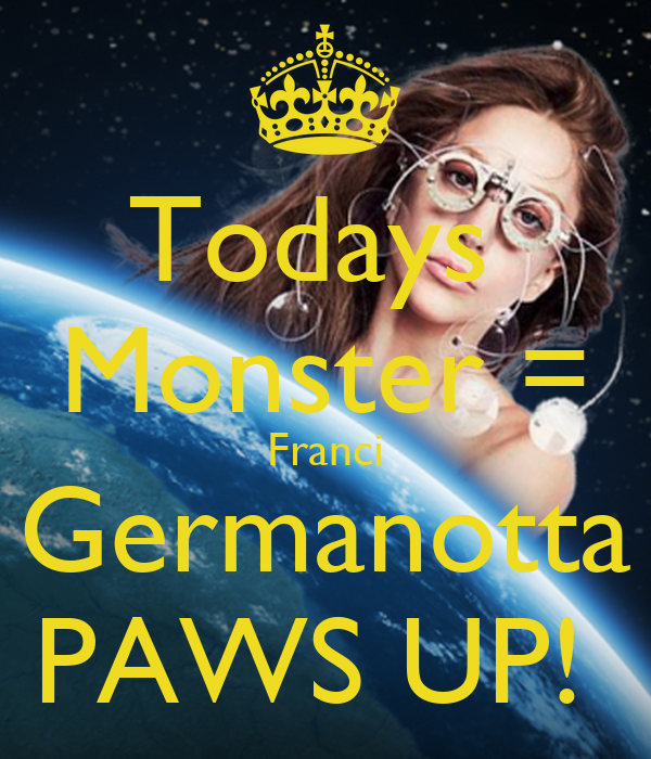 Todays  Monster = Franci Germanotta PAWS UP!