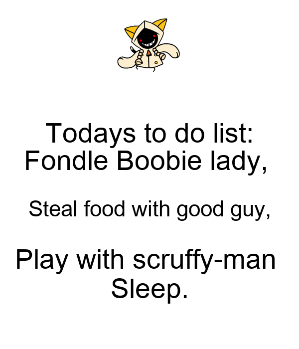 Todays to do list: Fondle Boobie lady,  Steal food with good guy, Play with scruffy-man  Sleep.