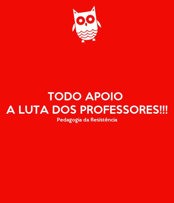 TODO APOIO  A LUTA DOS PROFESSORES!!! Pedagogia da Resistência
