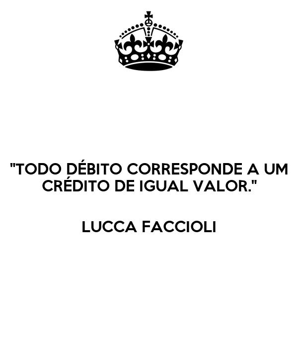 """TODO DÉBITO CORRESPONDE A UM CRÉDITO DE IGUAL VALOR.""  LUCCA FACCIOLI"