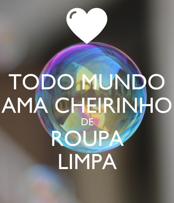TODO MUNDO AMA CHEIRINHO DE ROUPA LIMPA