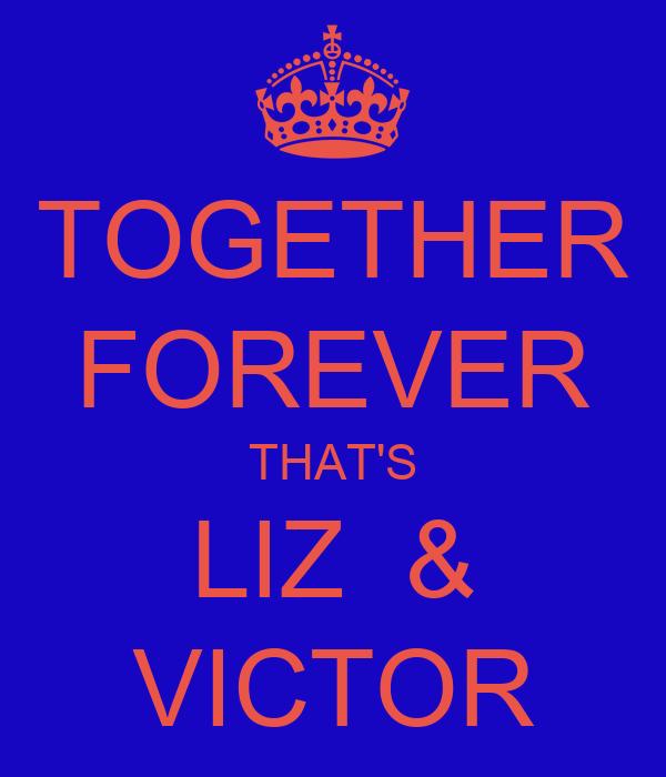 TOGETHER FOREVER THAT'S LIZ  & VICTOR
