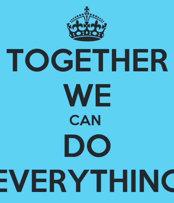 TOGETHER WE CAN  DO EVERYTHING