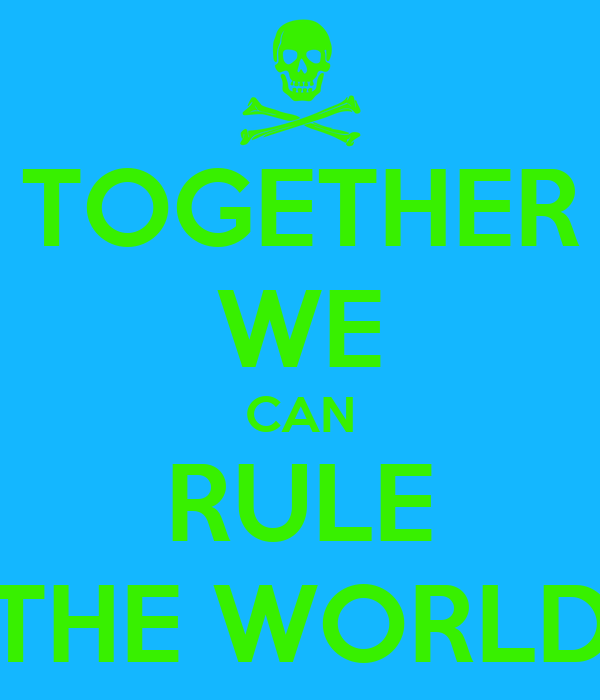 TOGETHER WE CAN RULE THE WORLD