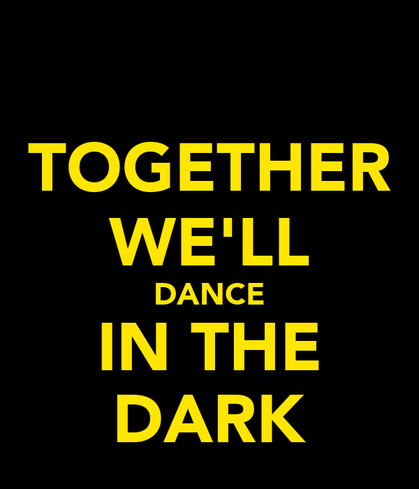 TOGETHER WE'LL DANCE IN THE DARK