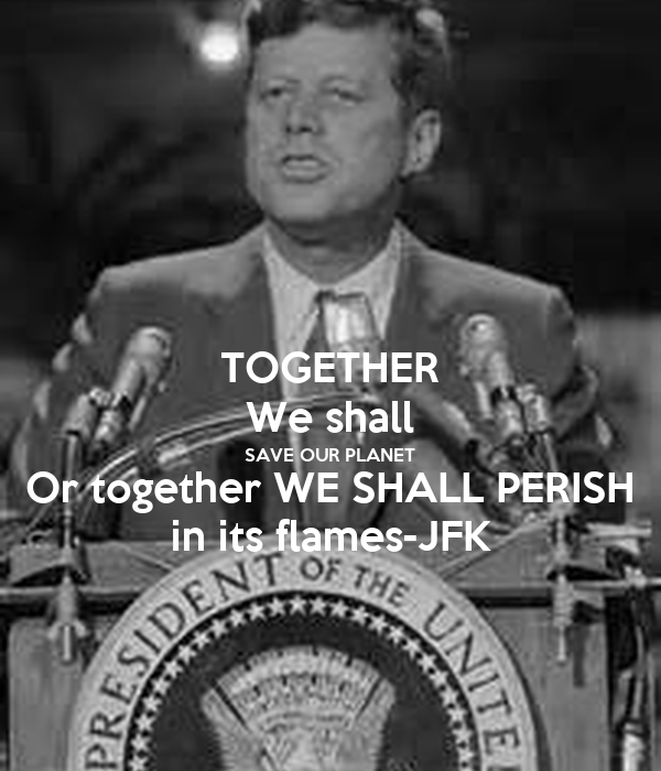 TOGETHER We shall SAVE OUR PLANET Or together WE SHALL PERISH in its flames-JFK