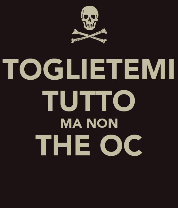 TOGLIETEMI TUTTO MA NON THE OC