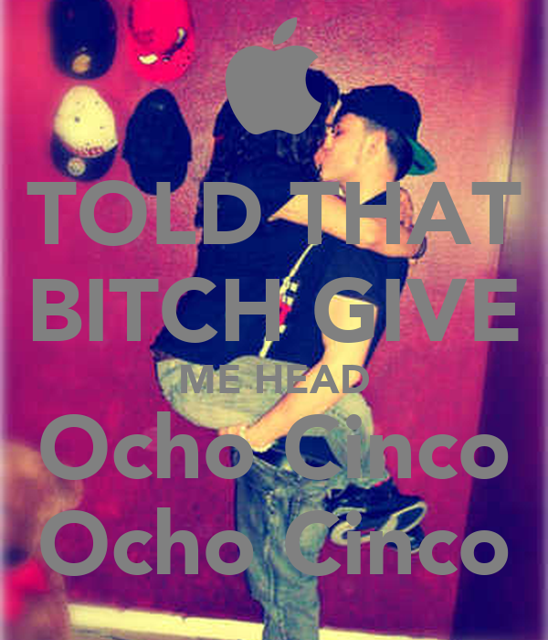 TOLD THAT BITCH GIVE ME HEAD Ocho Cinco Ocho Cinco