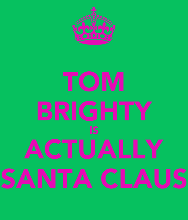 TOM BRIGHTY IS ACTUALLY SANTA CLAUS