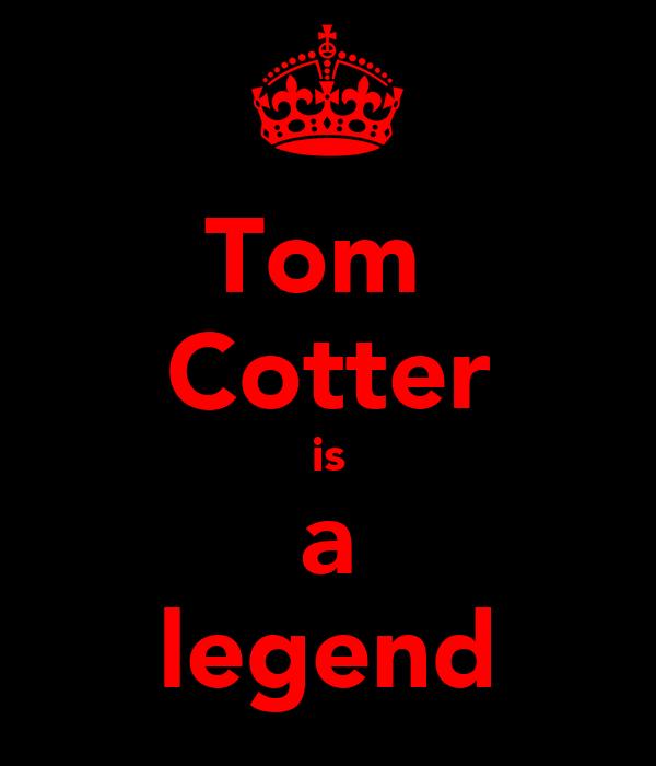 Tom  Cotter is a legend