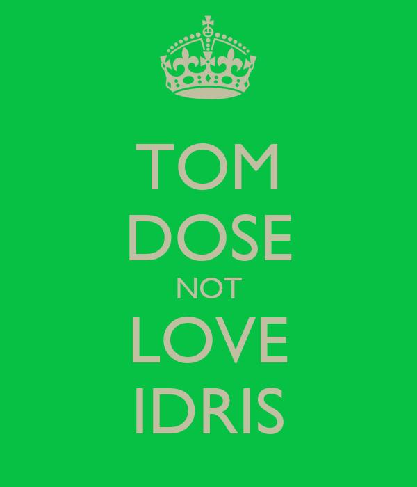 TOM DOSE NOT LOVE IDRIS