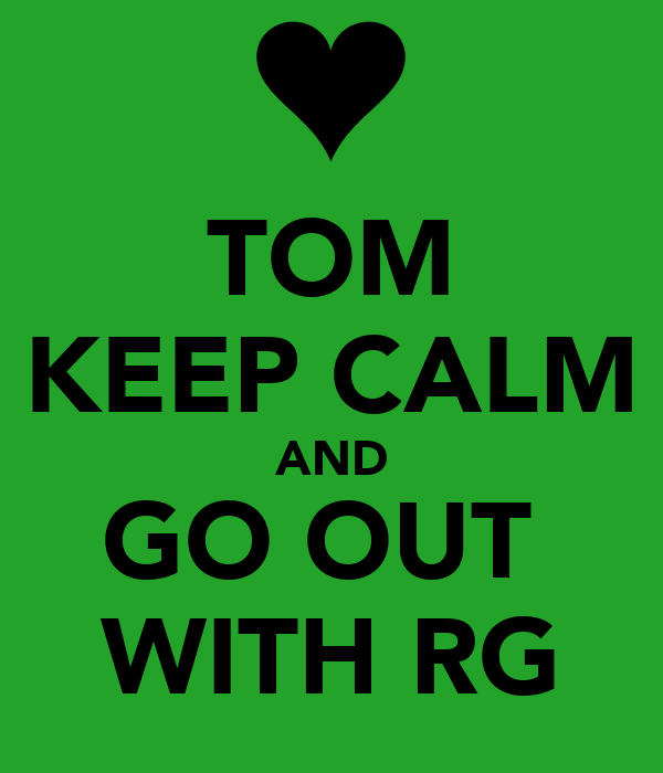 TOM KEEP CALM AND GO OUT  WITH RG