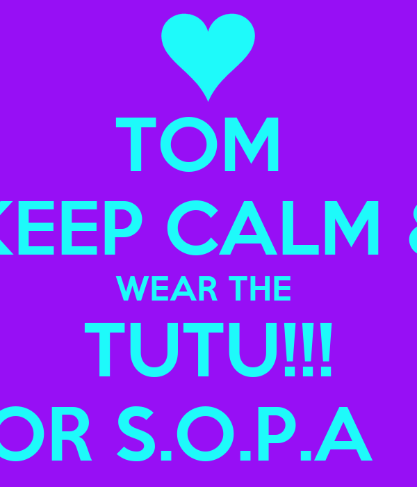 TOM  KEEP CALM & WEAR THE  TUTU!!! FOR S.O.P.A  :P