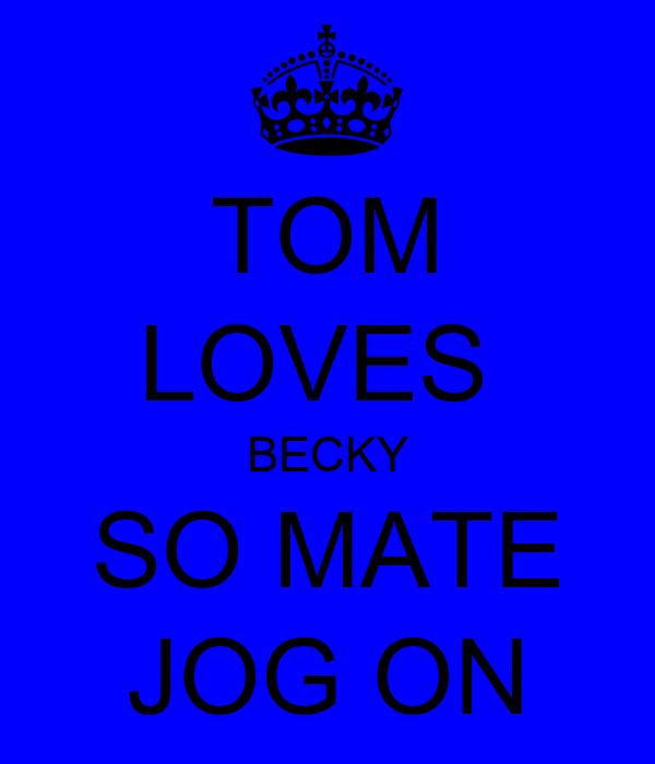 TOM LOVES  BECKY SO MATE JOG ON