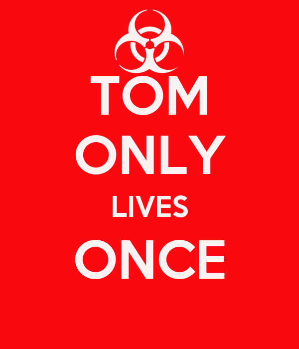 TOM ONLY LIVES ONCE