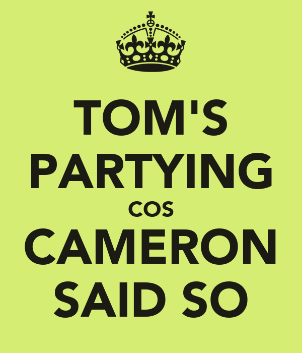 TOM'S PARTYING COS CAMERON SAID SO