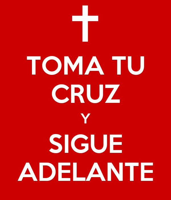 TOMA TU CRUZ Y SIGUE ADELANTE