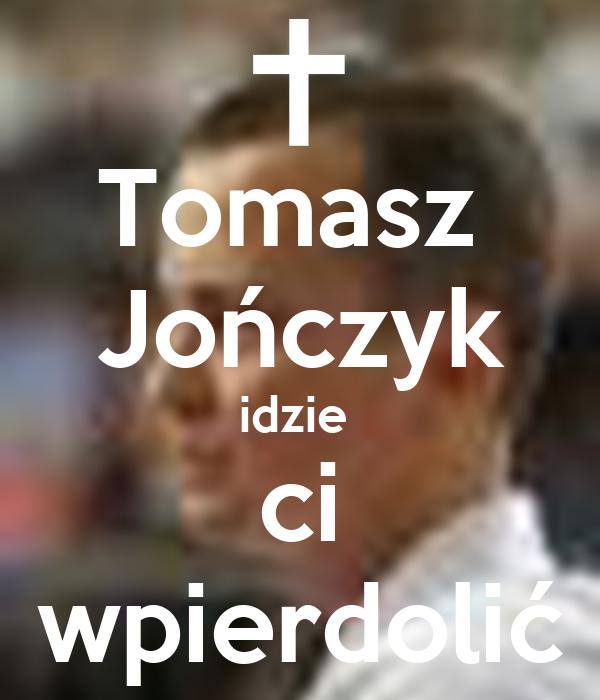 Tomasz  Jończyk idzie  ci wpierdolić