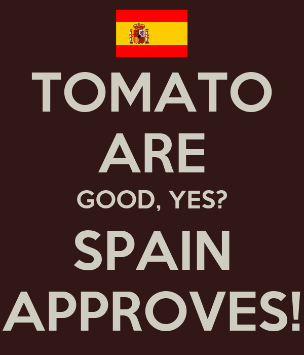 TOMATO ARE GOOD, YES? SPAIN APPROVES!