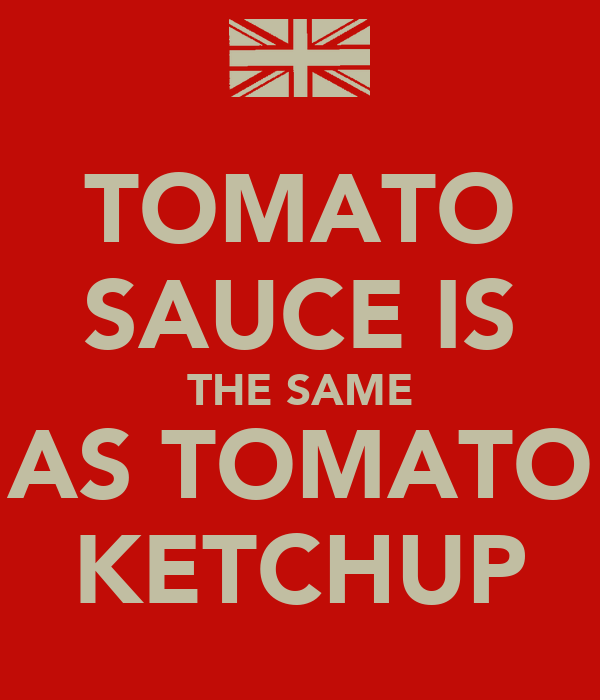 TOMATO SAUCE IS THE SAME AS TOMATO KETCHUP