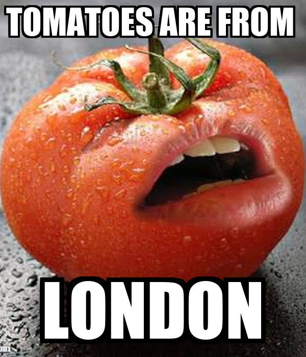 TOMATOES ARE FROM  LONDON