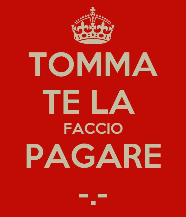 TOMMA TE LA  FACCIO PAGARE -.-