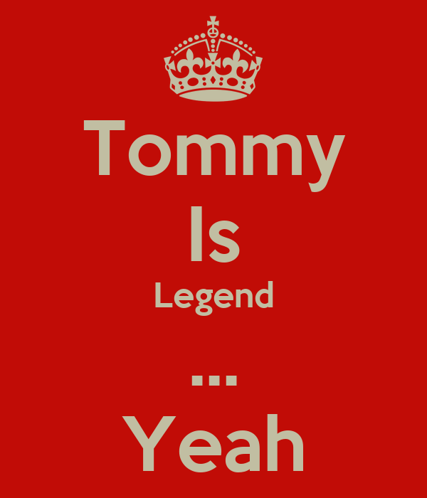 Tommy Is Legend ... Yeah