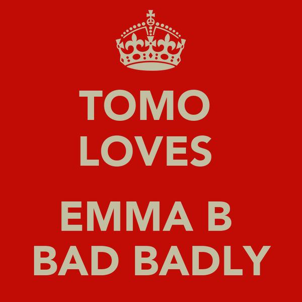 TOMO  LOVES   EMMA B  BAD BADLY