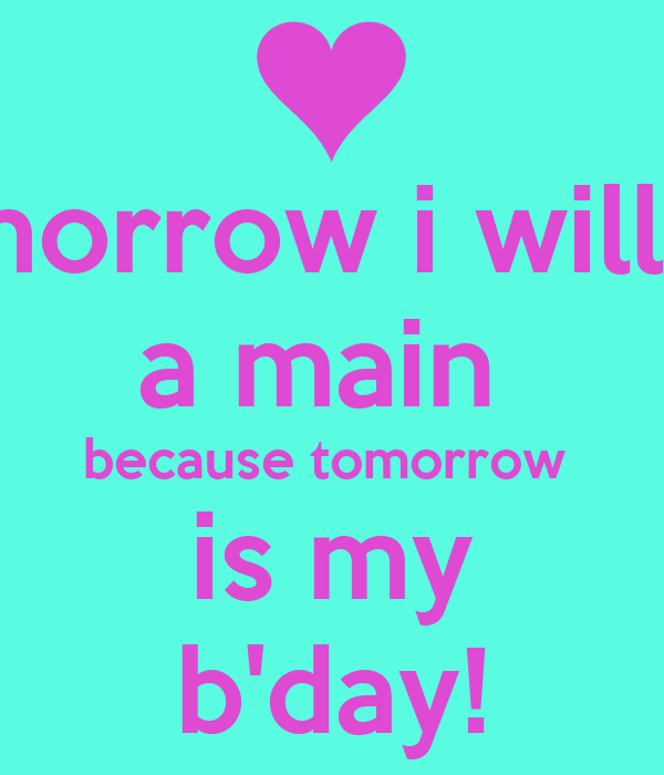 Tomorrow i will be  a main  because tomorrow  is my b'day!